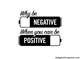 Why be negative when you can be positive