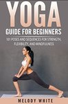 Yoga Guide for Beginners: 101 Poses and Sequences for Strength, Flexibility and Mindfulness [FREEBIE]